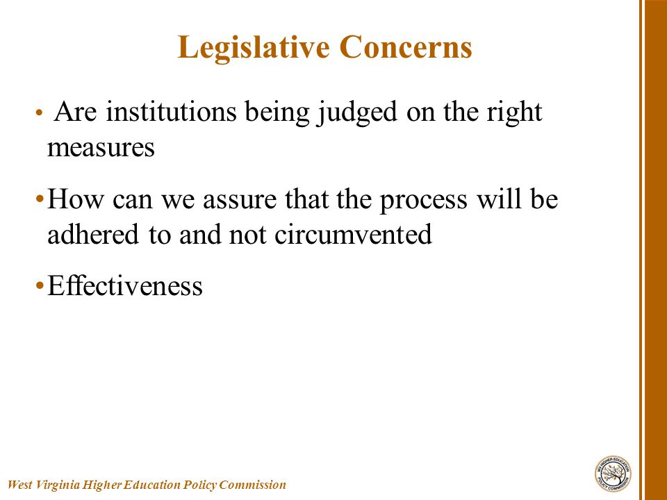Are institutions being judged on the right measures How can we assure that the process will be adhered to and not circumvented Effectiveness West Virginia Higher Education Policy Commission Legislative Concerns
