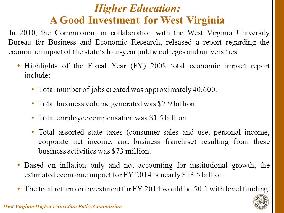 Higher Education: A Good Investment for West Virginia West Virginia Higher Education Policy Commission In 2010, the Commission, in collaboration with the West Virginia University Bureau for Business and Economic Research, released a report regarding the economic impact of the state's four-year public colleges and universities.