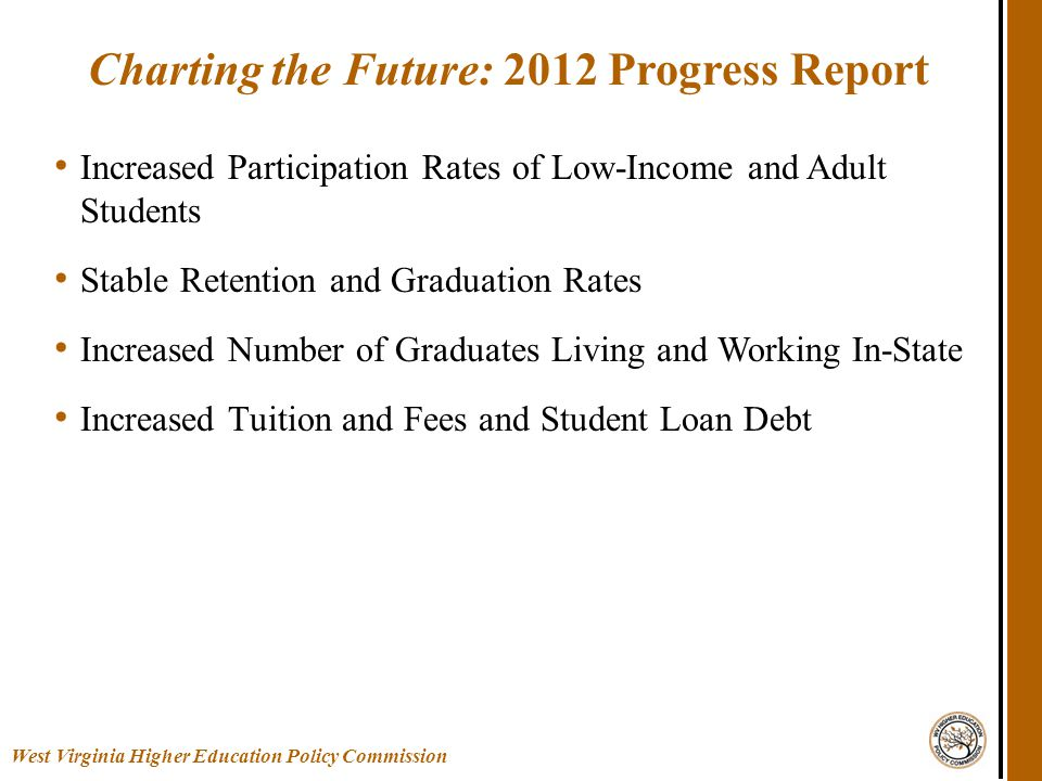 Increased Participation Rates of Low-Income and Adult Students Stable Retention and Graduation Rates Increased Number of Graduates Living and Working In-State Increased Tuition and Fees and Student Loan Debt Charting the Future: 2012 Progress Report West Virginia Higher Education Policy Commission