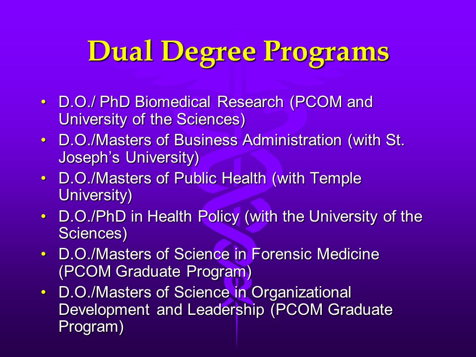 Dual Degree Programs D.O./ PhD Biomedical Research (PCOM and University of the Sciences)D.O./ PhD Biomedical Research (PCOM and University of the Sciences) D.O./Masters of Business Administration (with St.