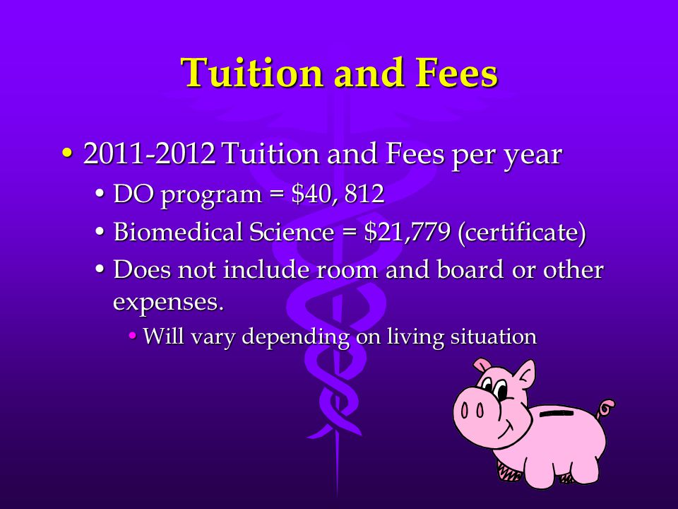 Tuition and Fees 2011-2012 Tuition and Fees per year2011-2012 Tuition and Fees per year DO program = $40, 812DO program = $40, 812 Biomedical Science = $21,779 (certificate)Biomedical Science = $21,779 (certificate) Does not include room and board or other expenses.Does not include room and board or other expenses.