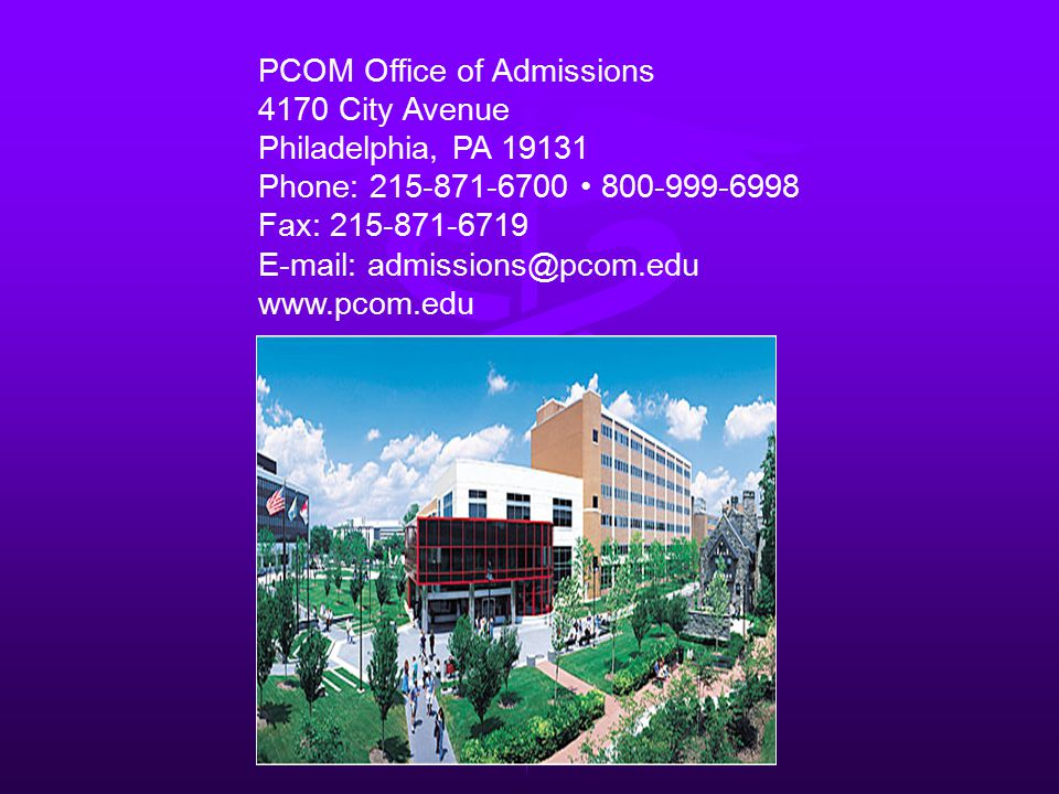 PCOM Office of Admissions 4170 City Avenue Philadelphia, PA 19131 Phone: 215-871-6700 800-999-6998 Fax: 215-871-6719 E-mail: admissions@pcom.edu www.pcom.edu