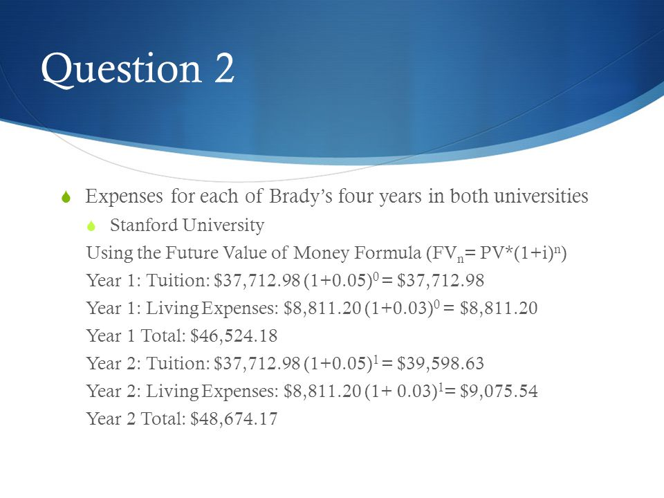 Question 2  Expenses for each of Brady's four years in both universities  Stanford University Using the Future Value of Money Formula (FV n = PV*(1+