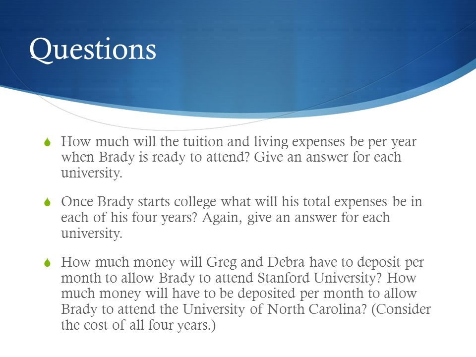 Question 4 (cont.)  Stanford University  Year 1: $145.16  Year 2: $132.73  Year 3:$121.90  Year 4: $112.38  Four Year Total: $512.17  University of North Carolina  Year 1: $42.20  Year 2: $38.25  Year 3: $34.82  Year 4: $  Four Year Total: $31.81