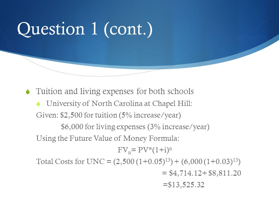 Question 1 (cont.)  Tuition and living expenses for both schools  University of North Carolina at Chapel Hill: Given: $2,500 for tuition (5% increas