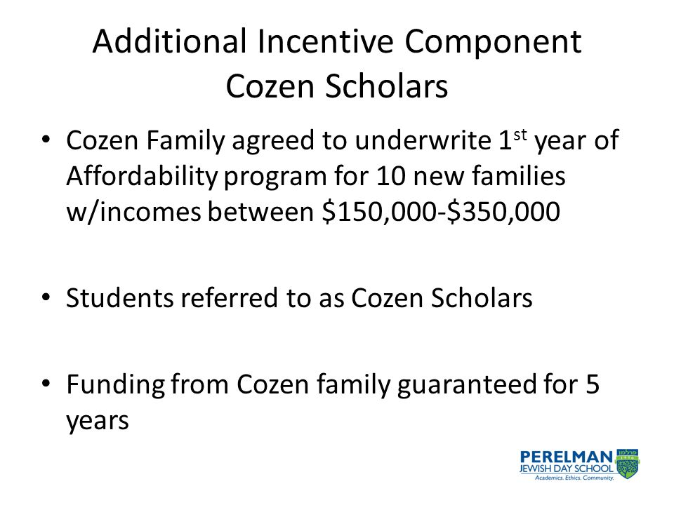 Additional Incentive Component Cozen Scholars Cozen Family agreed to underwrite 1 st year of Affordability program for 10 new families w/incomes between $150,000-$350,000 Students referred to as Cozen Scholars Funding from Cozen family guaranteed for 5 years