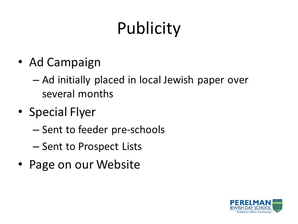 Publicity Ad Campaign – Ad initially placed in local Jewish paper over several months Special Flyer – Sent to feeder pre-schools – Sent to Prospect Lists Page on our Website