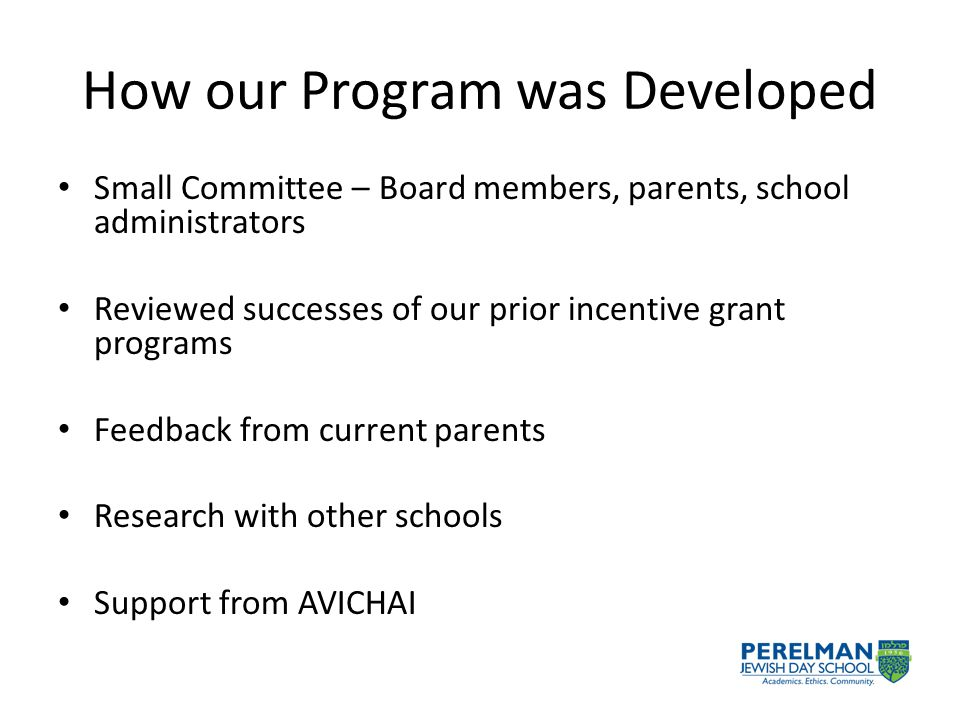 How our Program was Developed Small Committee – Board members, parents, school administrators Reviewed successes of our prior incentive grant programs Feedback from current parents Research with other schools Support from AVICHAI