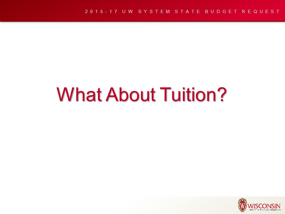 2015-17 UW SYSTEM STATE BUDGET REQUEST What About Tuition?