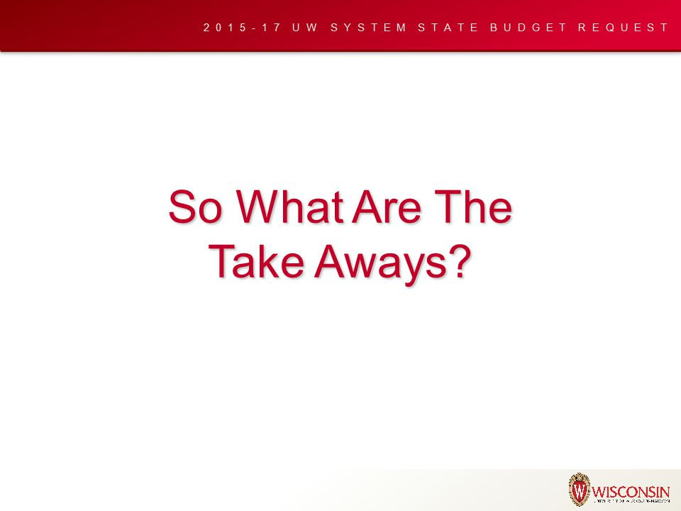 2015-17 UW SYSTEM STATE BUDGET REQUEST So What Are The Take Aways?