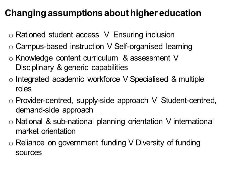 Changing assumptions about higher education o Rationed student access V Ensuring inclusion o Campus-based instruction V Self-organised learning o Know