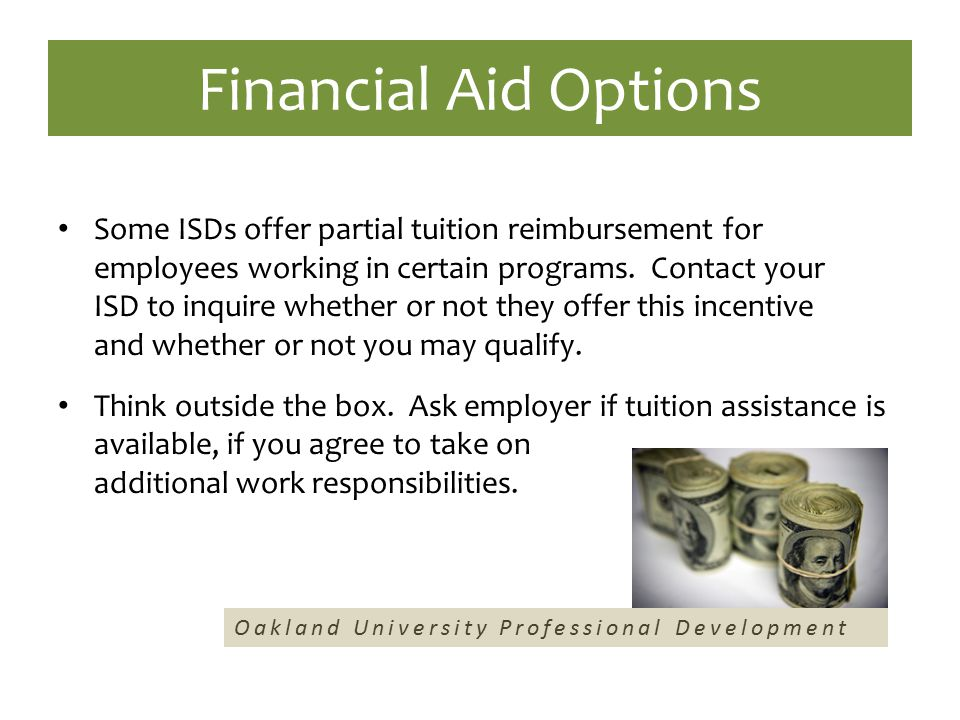 Financial Aid Options Some ISDs offer partial tuition reimbursement for employees working in certain programs. Contact your ISD to inquire whether or