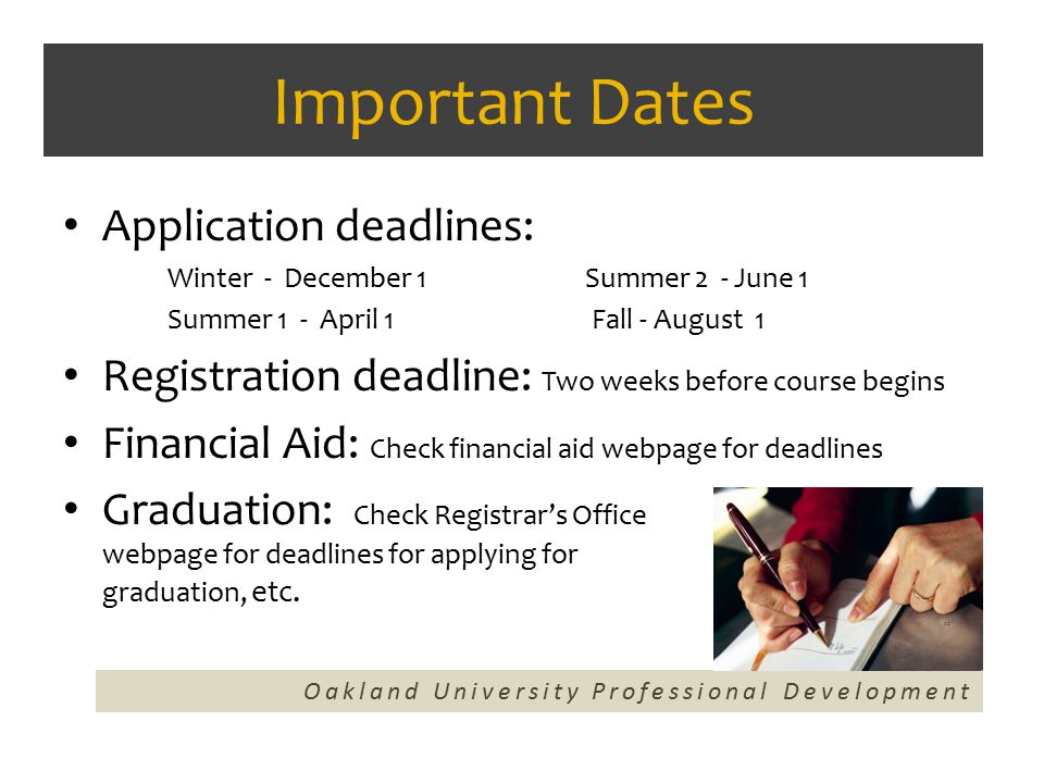 Important Dates Application deadlines: Winter - December 1 Summer 2 - June 1 Summer 1 - April 1 Fall - August 1 Registration deadline: Two weeks before course begins Financial Aid: Check financial aid webpage for deadlines Graduation: Check Registrar's Office webpage for deadlines for applying for graduation, etc.