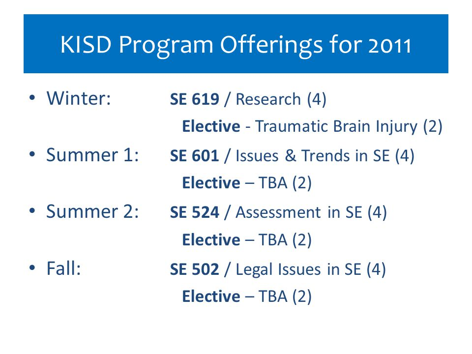 KISD Program Offerings for 2011 Winter: SE 619 / Research (4) Elective - Traumatic Brain Injury (2) Summer 1: SE 601 / Issues & Trends in SE (4) Elect