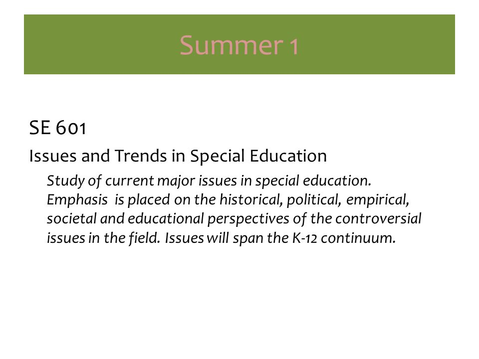 Summer 1 SE 601 Issues and Trends in Special Education Study of current major issues in special education.