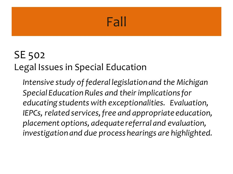 Fall SE 502 Legal Issues in Special Education Intensive study of federal legislation and the Michigan Special Education Rules and their implications for educating students with exceptionalities.