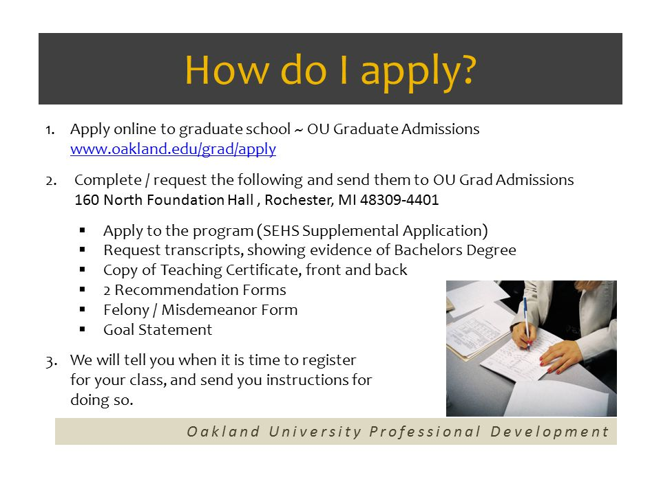How do I apply? Oakland University Professional Development 1.Apply online to graduate school ~ OU Graduate Admissions www.oakland.edu/grad/apply www.