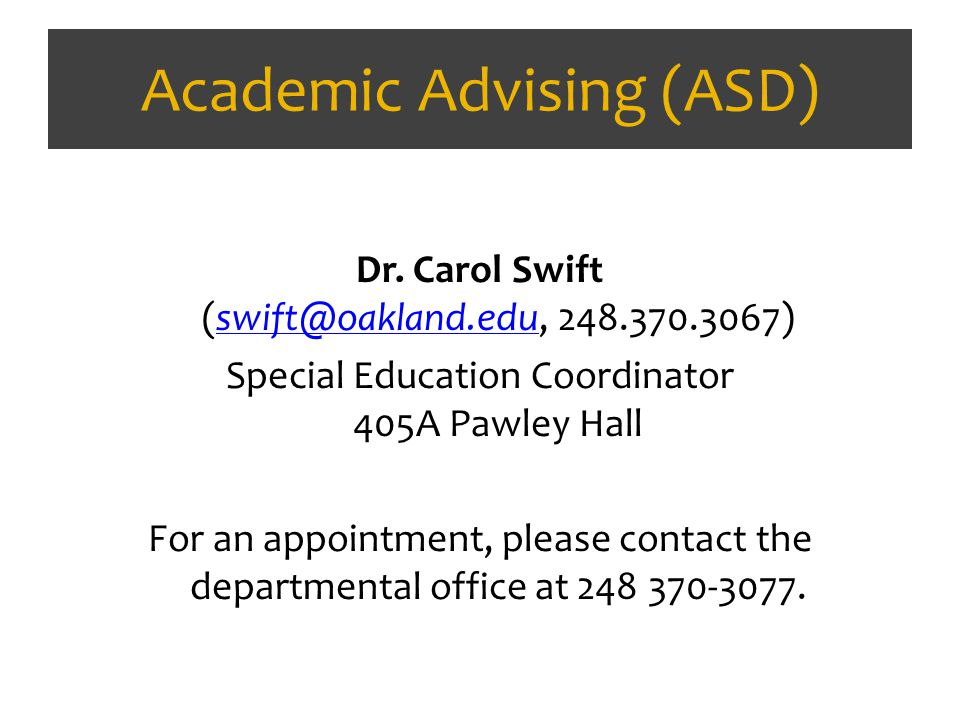 Academic Advising (ASD) Dr. Carol Swift (swift@oakland.edu, 248.370.3067)swift@oakland.edu Special Education Coordinator 405A Pawley Hall For an appoi