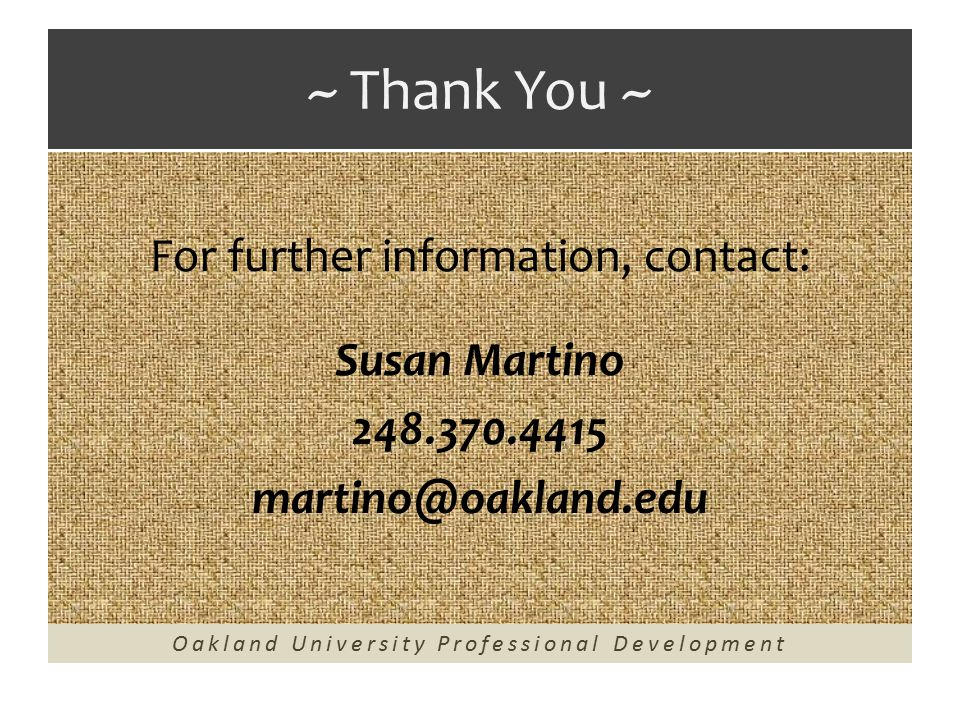 ~ Thank You ~ For further information, contact: Susan Martino 248.370.4415 martino@oakland.edu Oakland University Professional Development