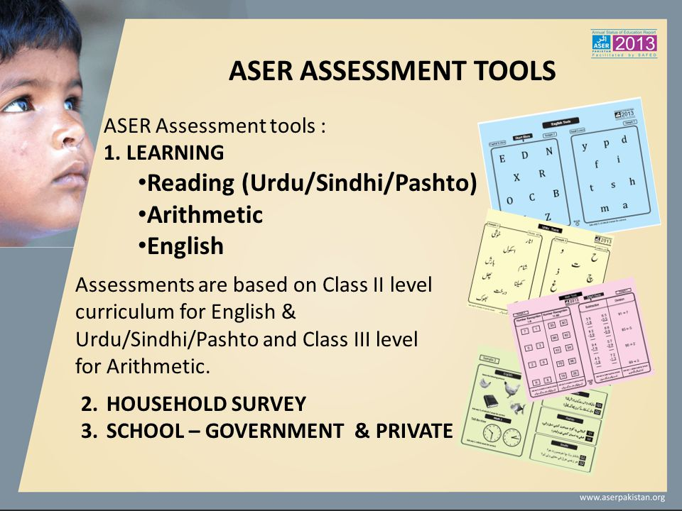 ASER ASSESSMENT TOOLS ASER Assessment tools : 1. LEARNING Reading (Urdu/Sindhi/Pashto) Arithmetic English Assessments are based on Class II level curr