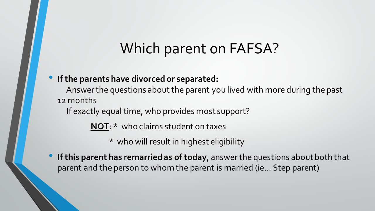 If the parents have divorced or separated: Answer the questions about the parent you lived with more during the past 12 months If exactly equal time, who provides most support.