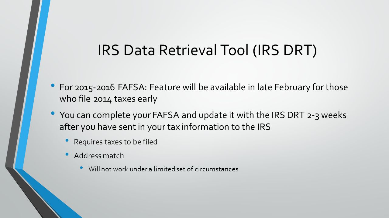 For 2015-2016 FAFSA: Feature will be available in late February for those who file 2014 taxes early You can complete your FAFSA and update it with the IRS DRT 2-3 weeks after you have sent in your tax information to the IRS Requires taxes to be filed Address match Will not work under a limited set of circumstances IRS Data Retrieval Tool (IRS DRT)