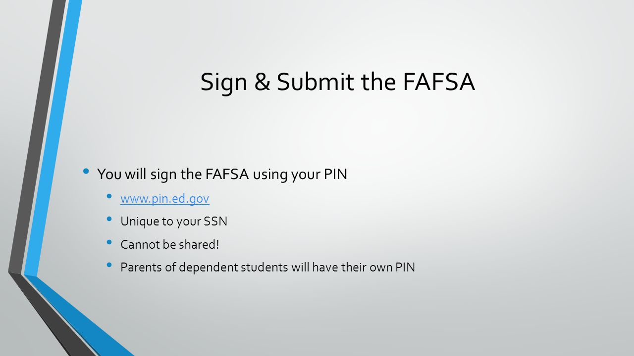 You will sign the FAFSA using your PIN www.pin.ed.gov Unique to your SSN Cannot be shared.