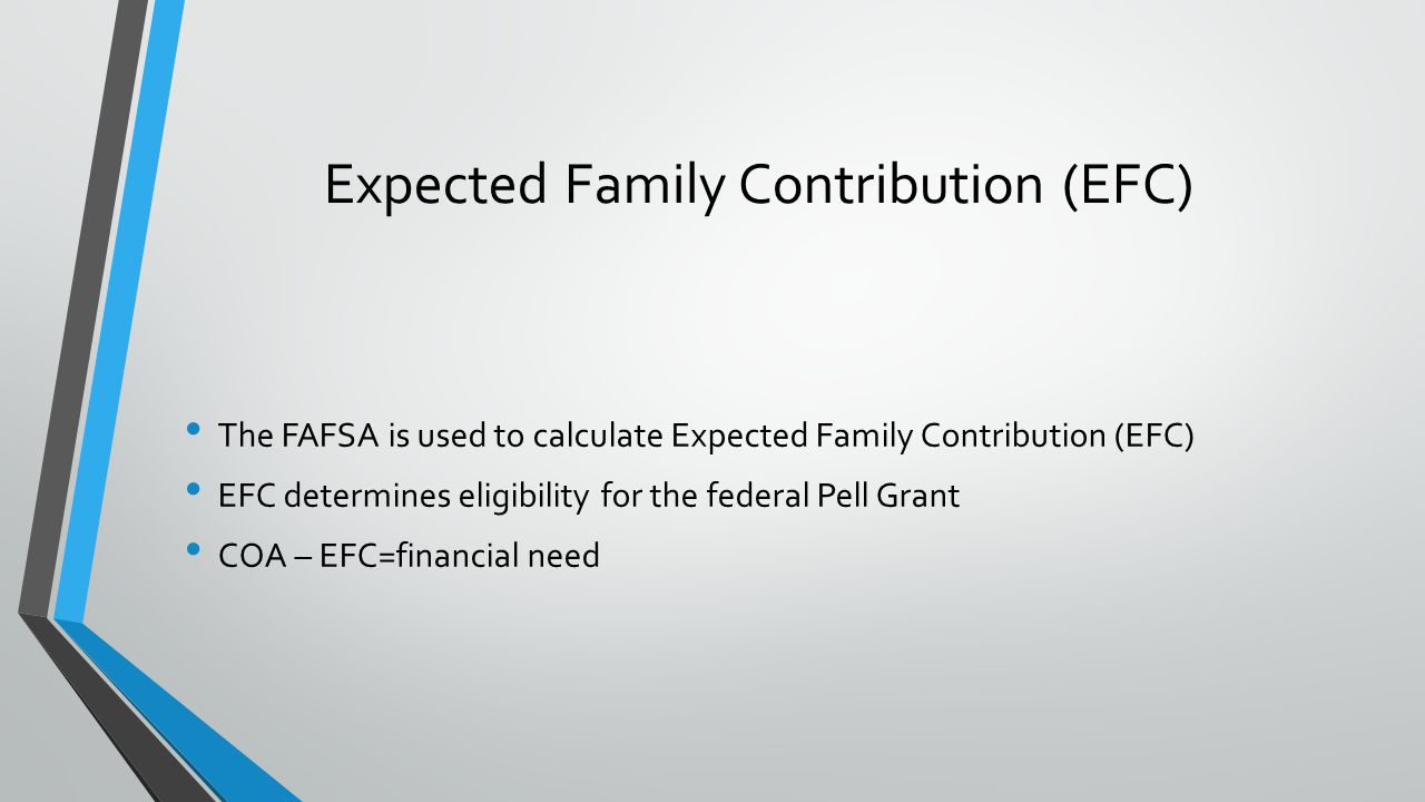 The FAFSA is used to calculate Expected Family Contribution (EFC) EFC determines eligibility for the federal Pell Grant COA – EFC=financial need Expected Family Contribution (EFC)