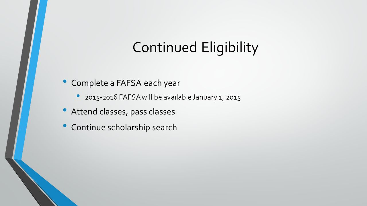 Complete a FAFSA each year 2015-2016 FAFSA will be available January 1, 2015 Attend classes, pass classes Continue scholarship search Continued Eligibility