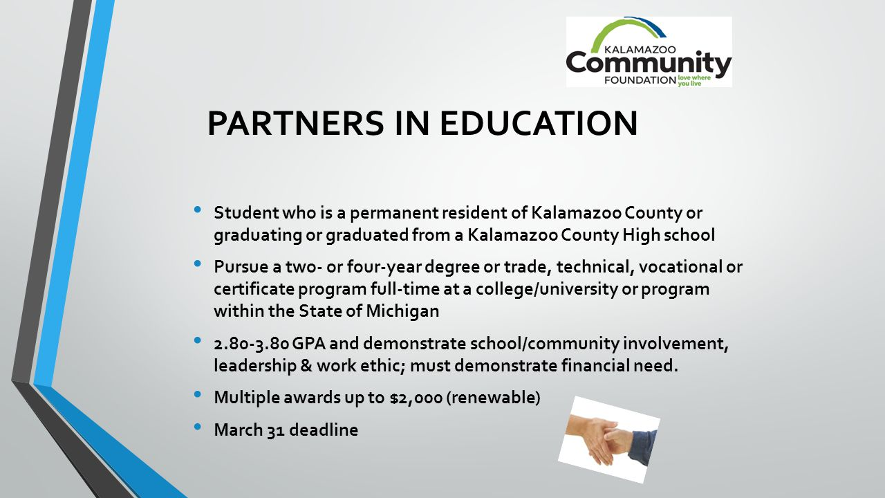 PARTNERS IN EDUCATION Student who is a permanent resident of Kalamazoo County or graduating or graduated from a Kalamazoo County High school Pursue a two- or four-year degree or trade, technical, vocational or certificate program full-time at a college/university or program within the State of Michigan 2.80-3.80 GPA and demonstrate school/community involvement, leadership & work ethic; must demonstrate financial need.