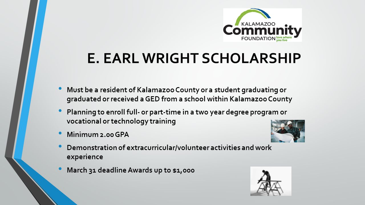 E. EARL WRIGHT SCHOLARSHIP Must be a resident of Kalamazoo County or a student graduating or graduated or received a GED from a school within Kalamazo