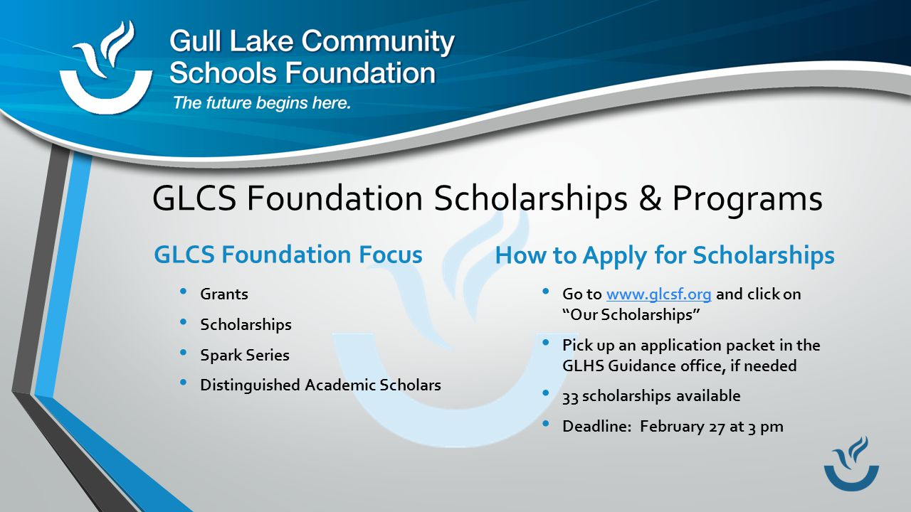 GLCS Foundation Scholarships & Programs GLCS Foundation Focus Grants Scholarships Spark Series Distinguished Academic Scholars How to Apply for Scholarships Go to www.glcsf.org and click on Our Scholarships www.glcsf.org Pick up an application packet in the GLHS Guidance office, if needed 33 scholarships available Deadline: February 27 at 3 pm