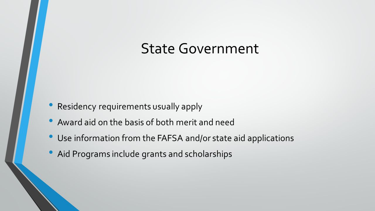State Government Residency requirements usually apply Award aid on the basis of both merit and need Use information from the FAFSA and/or state aid applications Aid Programs include grants and scholarships