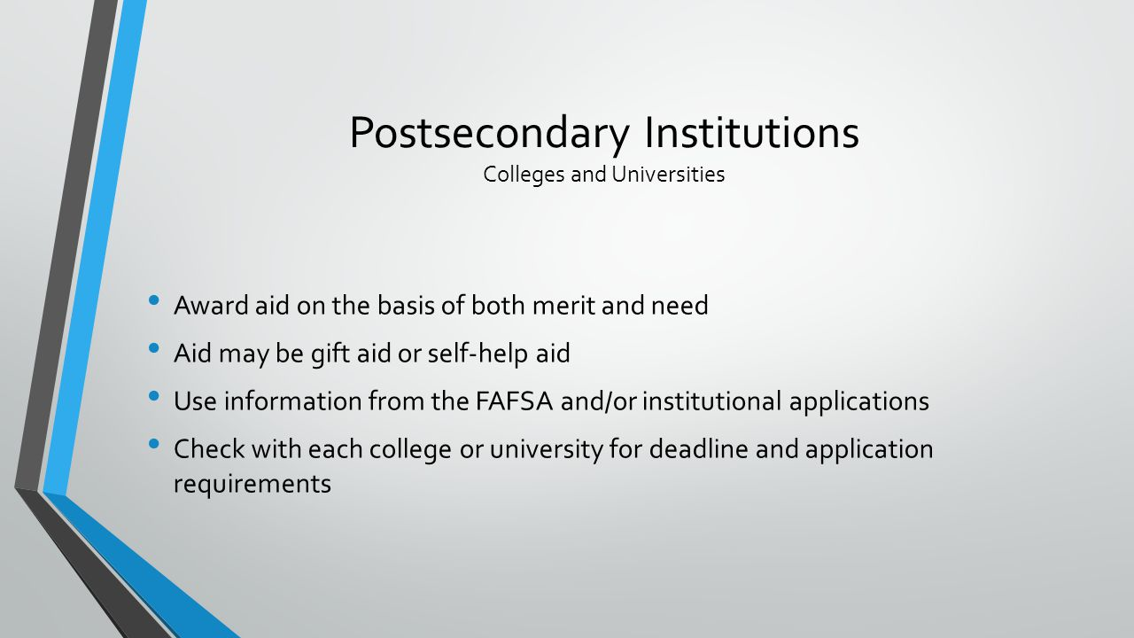 Postsecondary Institutions Colleges and Universities Award aid on the basis of both merit and need Aid may be gift aid or self-help aid Use information from the FAFSA and/or institutional applications Check with each college or university for deadline and application requirements
