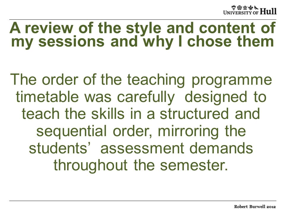 A review of the style and content of my sessions and why I chose them The order of the teaching programme timetable was carefully designed to teach the skills in a structured and sequential order, mirroring the students' assessment demands throughout the semester.