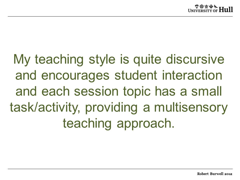 My teaching style is quite discursive and encourages student interaction and each session topic has a small task/activity, providing a multisensory teaching approach.