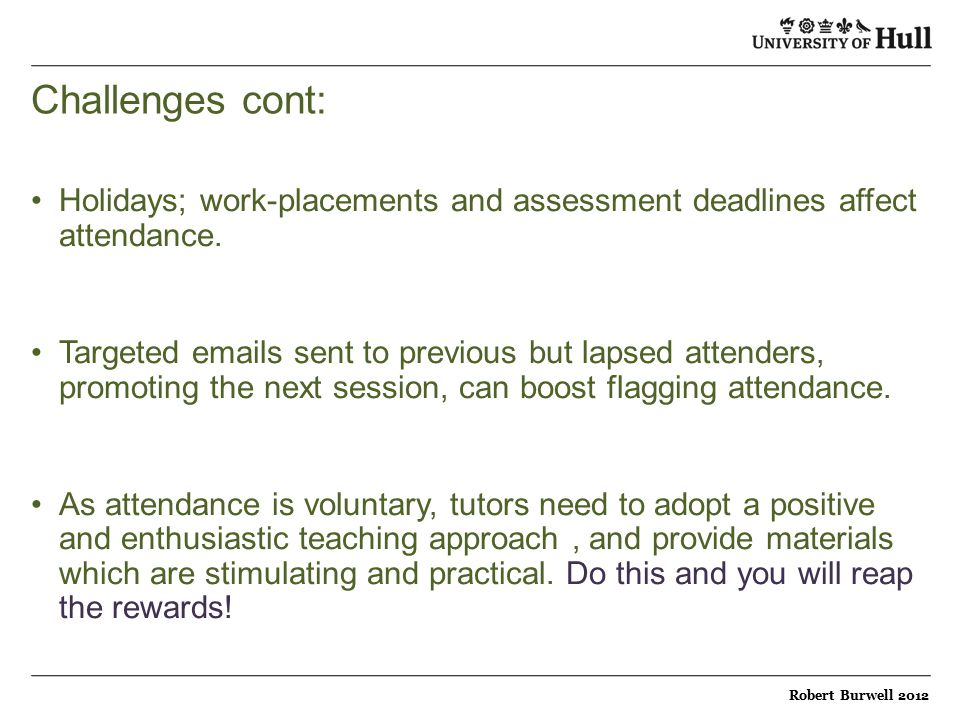 Challenges cont: Holidays; work-placements and assessment deadlines affect attendance.