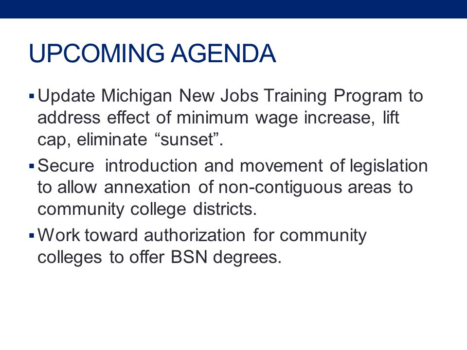 UPCOMING AGENDA  Update Michigan New Jobs Training Program to address effect of minimum wage increase, lift cap, eliminate sunset .