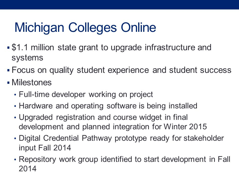 Michigan Colleges Online  $1.1 million state grant to upgrade infrastructure and systems  Focus on quality student experience and student success  Milestones Full-time developer working on project Hardware and operating software is being installed Upgraded registration and course widget in final development and planned integration for Winter 2015 Digital Credential Pathway prototype ready for stakeholder input Fall 2014 Repository work group identified to start development in Fall 2014