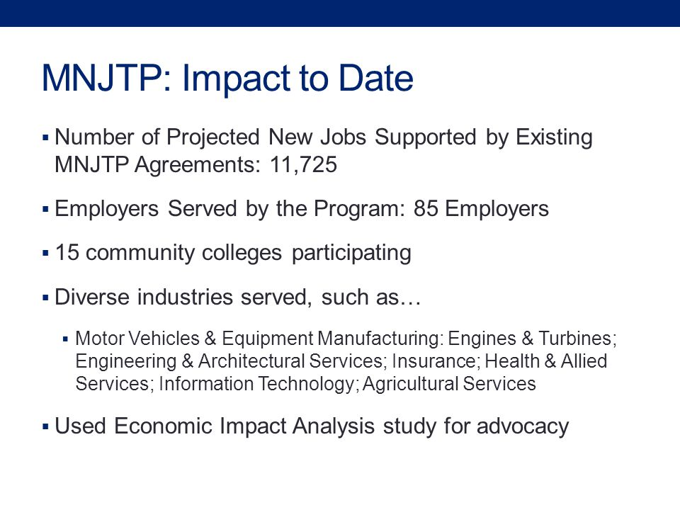 MNJTP: Impact to Date  Number of Projected New Jobs Supported by Existing MNJTP Agreements: 11,725  Employers Served by the Program: 85 Employers  15 community colleges participating  Diverse industries served, such as…  Motor Vehicles & Equipment Manufacturing: Engines & Turbines; Engineering & Architectural Services; Insurance; Health & Allied Services; Information Technology; Agricultural Services  Used Economic Impact Analysis study for advocacy