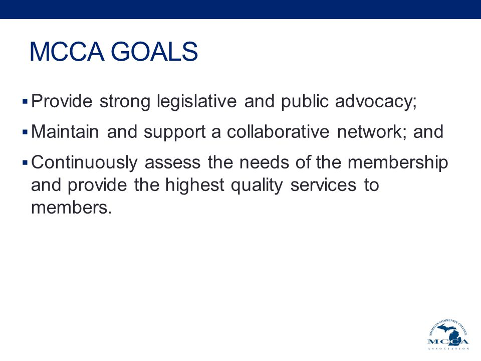 MCCA GOALS  Provide strong legislative and public advocacy;  Maintain and support a collaborative network; and  Continuously assess the needs of the membership and provide the highest quality services to members.