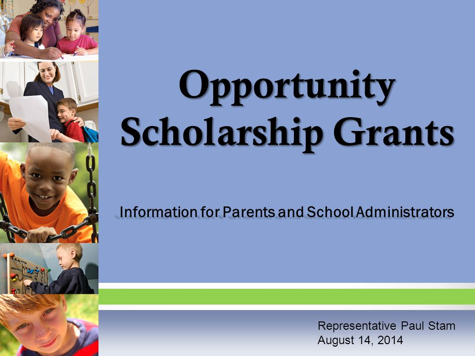 Opportunity Scholarship Grants Information for Parents and School Administrators Representative Paul Stam August 14, 2014