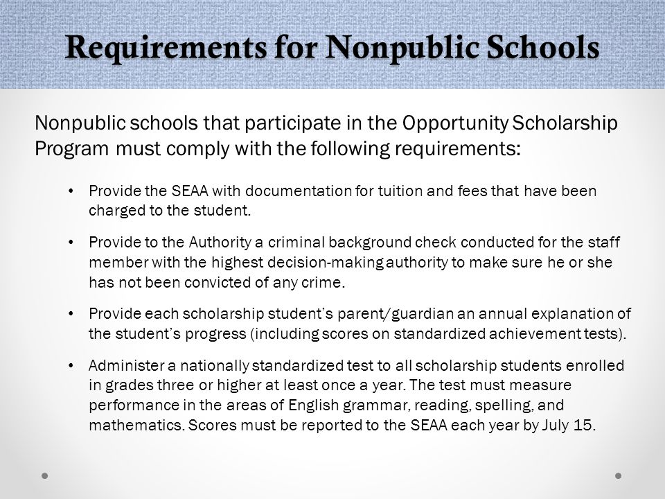 Requirements for Nonpublic Schools Nonpublic schools that participate in the Opportunity Scholarship Program must comply with the following requirements: Provide the SEAA with documentation for tuition and fees that have been charged to the student.