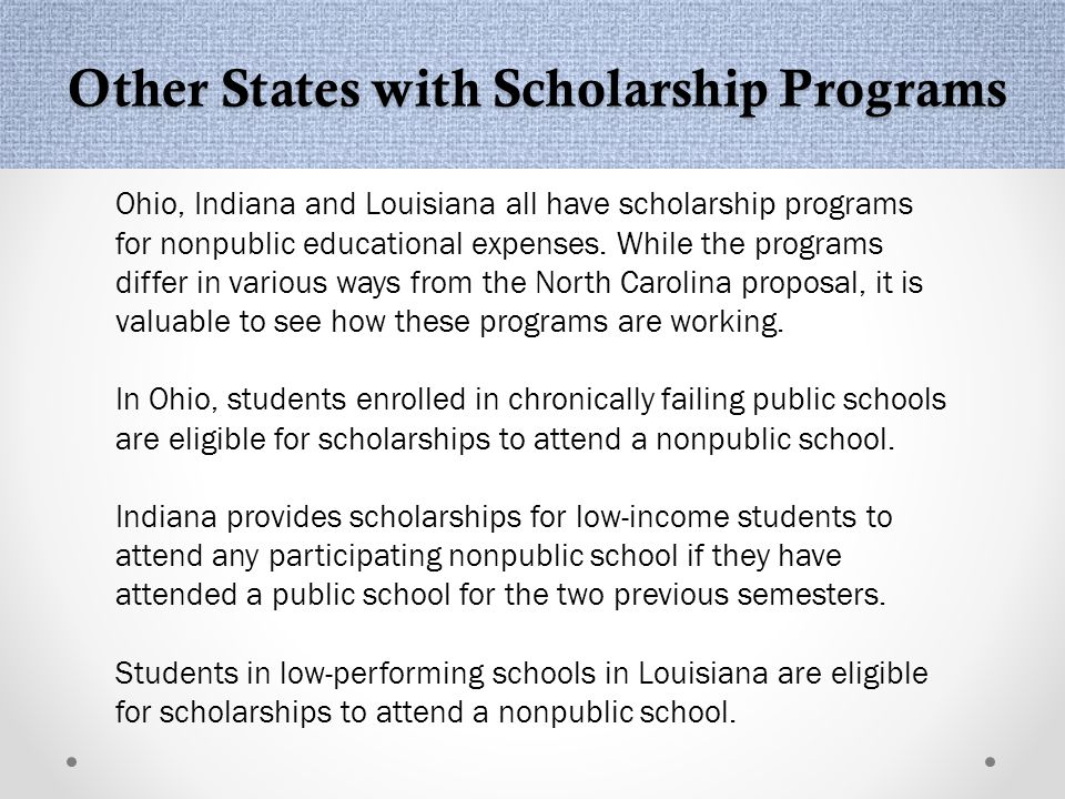 Other States with Scholarship Programs Ohio, Indiana and Louisiana all have scholarship programs for nonpublic educational expenses.