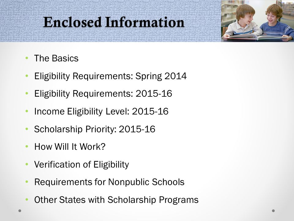 Enclosed Information The Basics Eligibility Requirements: Spring 2014 Eligibility Requirements: 2015-16 Income Eligibility Level: 2015-16 Scholarship Priority: 2015-16 How Will It Work.