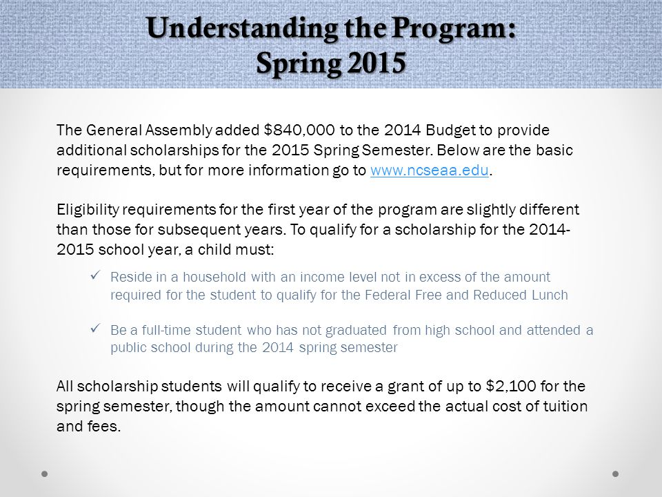 Understanding the Program: Spring 2015 The General Assembly added $840,000 to the 2014 Budget to provide additional scholarships for the 2015 Spring Semester.