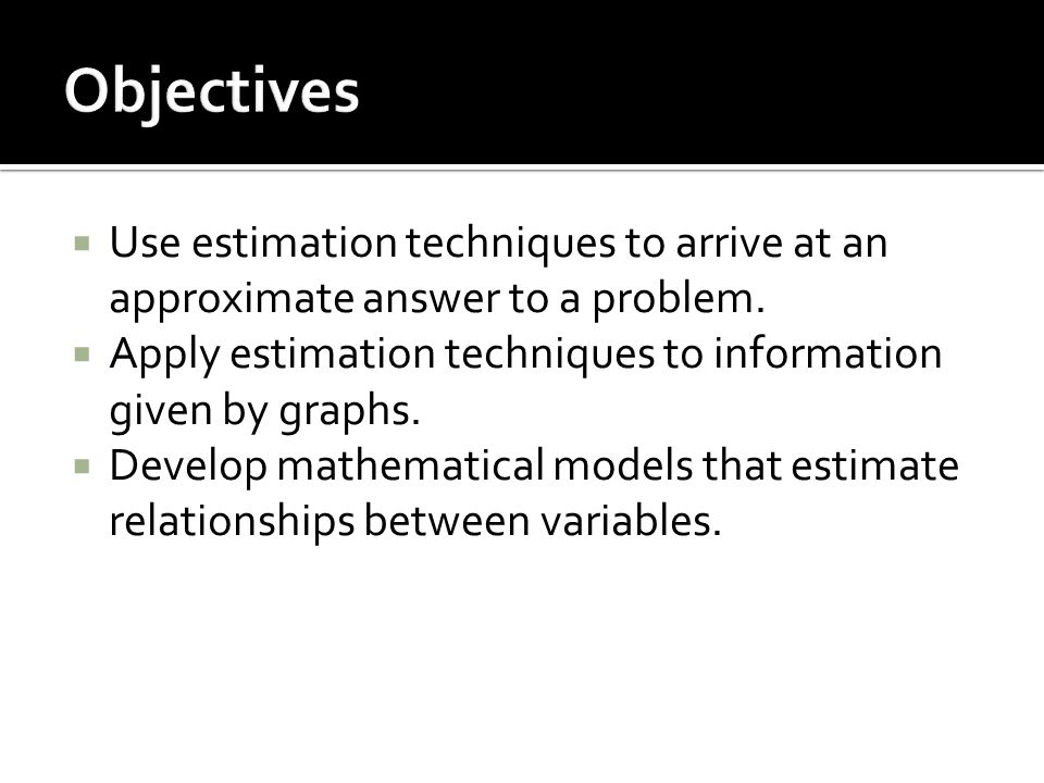  Use estimation techniques to arrive at an approximate answer to a problem.  Apply estimation techniques to information given by graphs.  Develop m