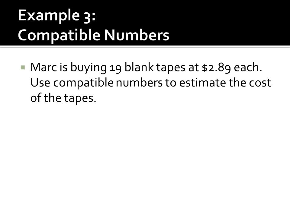  Marc is buying 19 blank tapes at $2.89 each. Use compatible numbers to estimate the cost of the tapes.