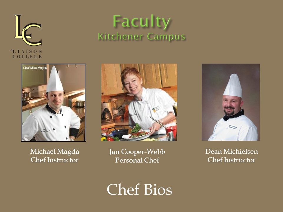 Chef Bios Michael Magda Chef Instructor Jan Cooper-Webb Personal Chef Dean Michielsen Chef Instructor