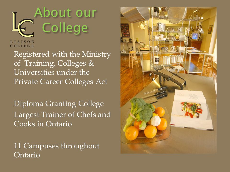 About our College Registered with the Ministry of Training, Colleges & Universities under the Private Career Colleges Act Diploma Granting College Largest Trainer of Chefs and Cooks in Ontario 11 Campuses throughout Ontario